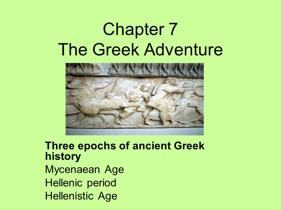 Chapter 7 The Greek Adventure Three epochs of ancient Greek history Mycenaean Age Hellenic period Hellenistic Age