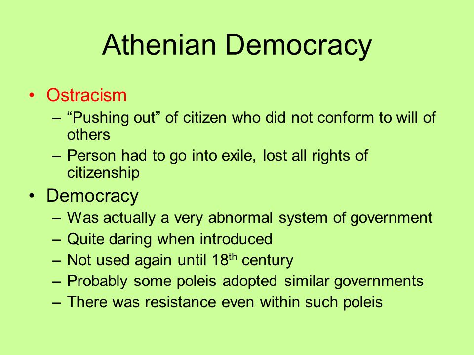 Athenian Democracy Ostracism – Pushing out of citizen who did not conform to will of others –Person had to go into exile, lost all rights of citizenship Democracy –Was actually a very abnormal system of government –Quite daring when introduced –Not used again until 18 th century –Probably some poleis adopted similar governments –There was resistance even within such poleis