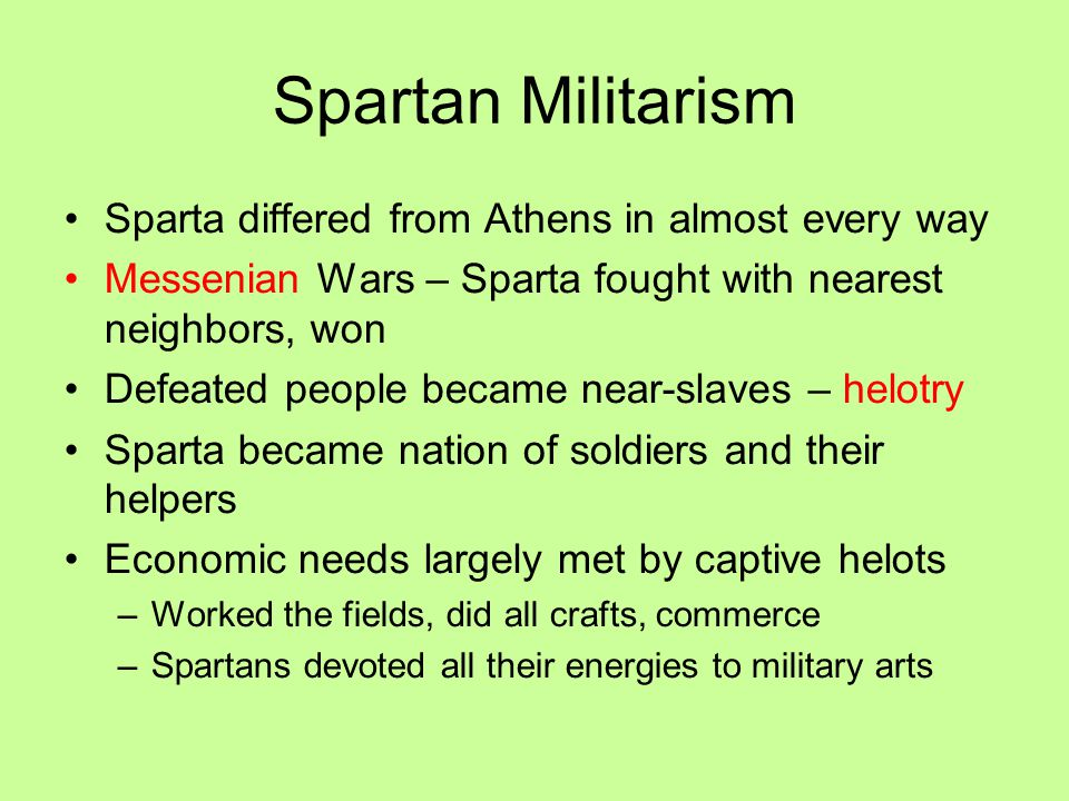 Spartan Militarism Sparta differed from Athens in almost every way Messenian Wars – Sparta fought with nearest neighbors, won Defeated people became near-slaves – helotry Sparta became nation of soldiers and their helpers Economic needs largely met by captive helots –Worked the fields, did all crafts, commerce –Spartans devoted all their energies to military arts