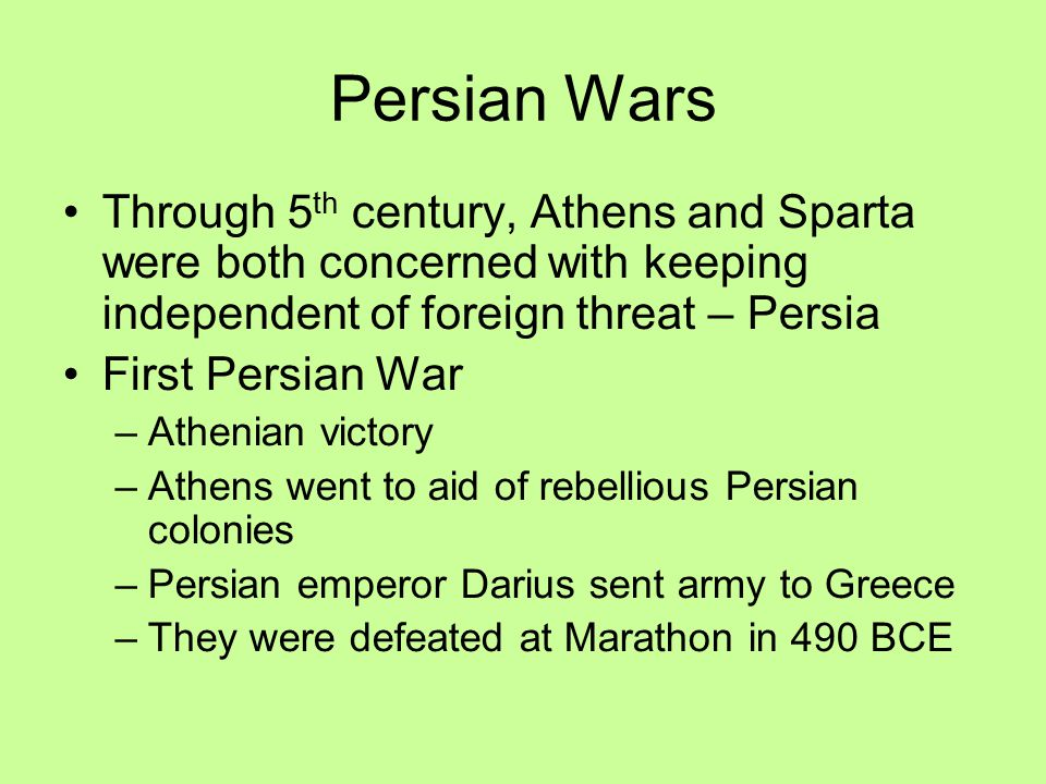 Persian Wars Through 5 th century, Athens and Sparta were both concerned with keeping independent of foreign threat – Persia First Persian War –Athenian victory –Athens went to aid of rebellious Persian colonies –Persian emperor Darius sent army to Greece –They were defeated at Marathon in 490 BCE