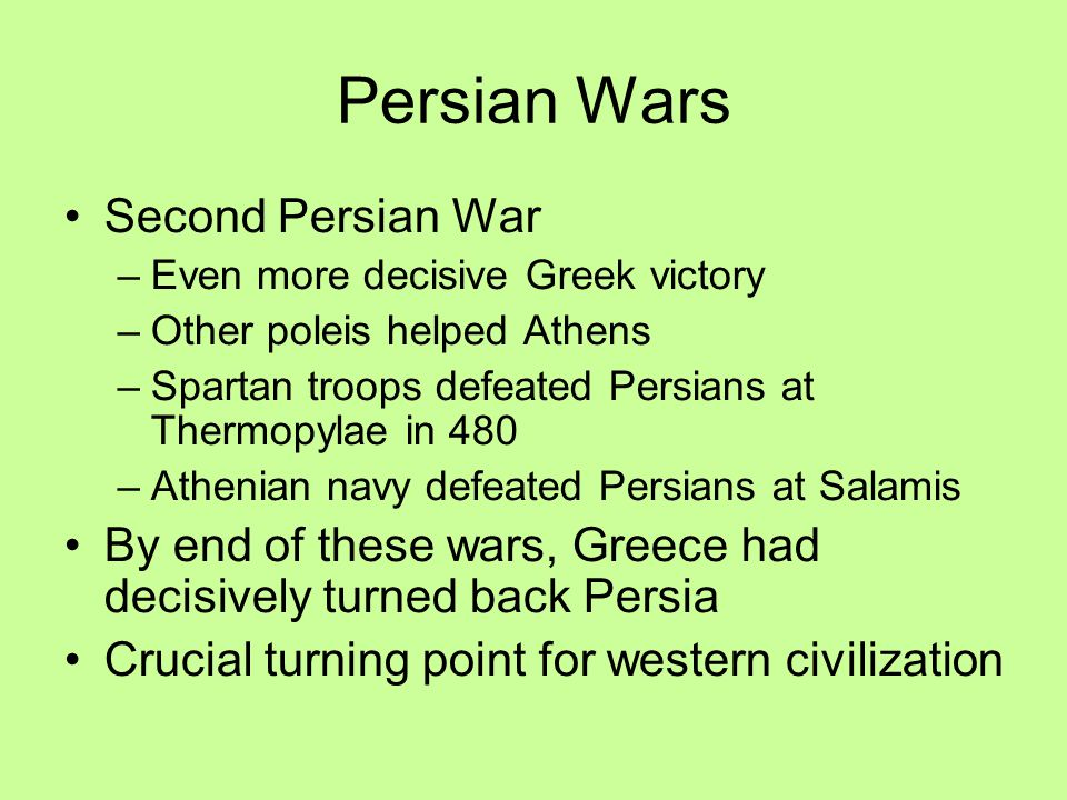 Persian Wars Second Persian War –Even more decisive Greek victory –Other poleis helped Athens –Spartan troops defeated Persians at Thermopylae in 480 –Athenian navy defeated Persians at Salamis By end of these wars, Greece had decisively turned back Persia Crucial turning point for western civilization