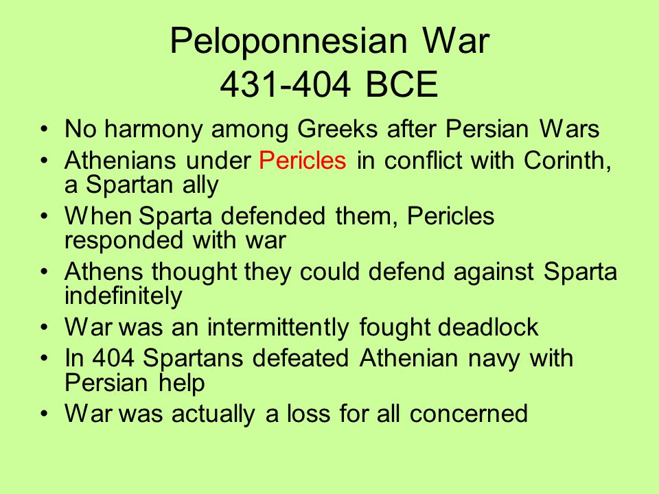 Peloponnesian War 431-404 BCE No harmony among Greeks after Persian Wars Athenians under Pericles in conflict with Corinth, a Spartan ally When Sparta defended them, Pericles responded with war Athens thought they could defend against Sparta indefinitely War was an intermittently fought deadlock In 404 Spartans defeated Athenian navy with Persian help War was actually a loss for all concerned