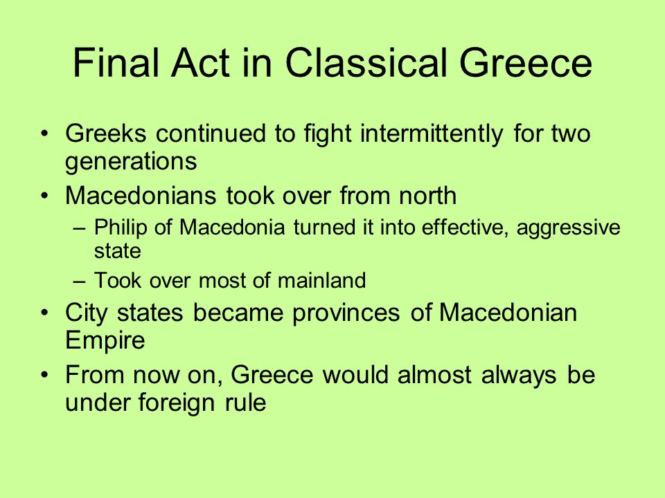 Final Act in Classical Greece Greeks continued to fight intermittently for two generations Macedonians took over from north –Philip of Macedonia turne