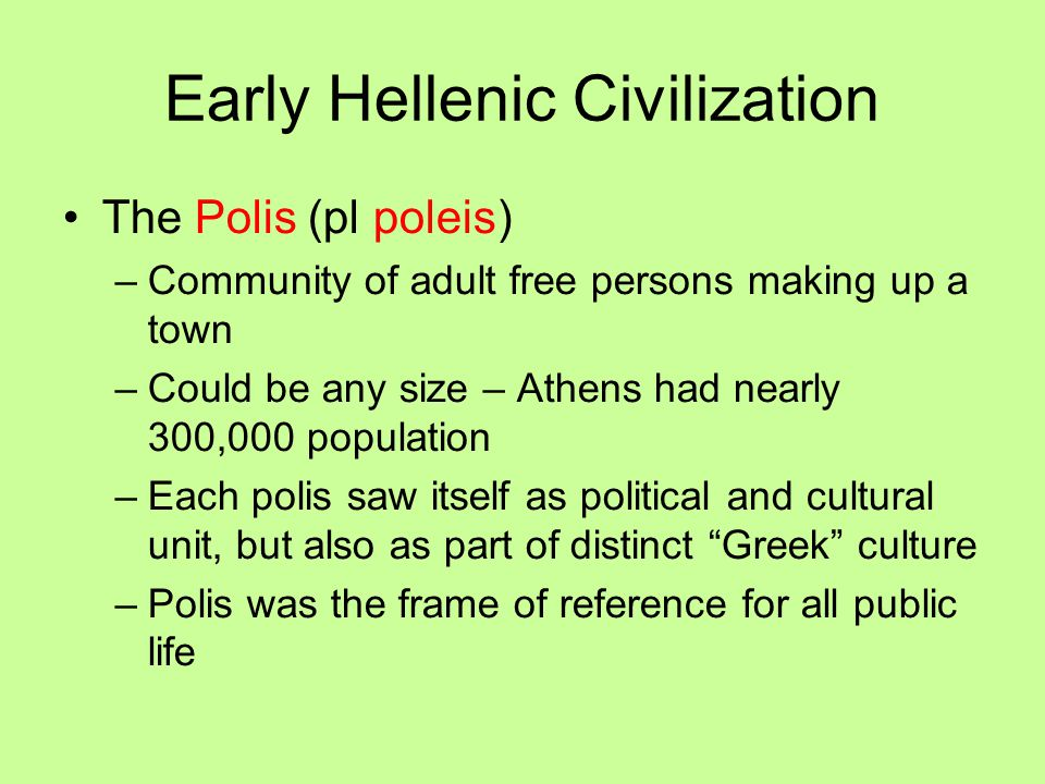 Early Hellenic Civilization The Polis (pl poleis) –Community of adult free persons making up a town –Could be any size – Athens had nearly 300,000 pop
