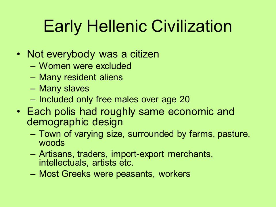 Early Hellenic Civilization Not everybody was a citizen –Women were excluded –Many resident aliens –Many slaves –Included only free males over age 20 Each polis had roughly same economic and demographic design –Town of varying size, surrounded by farms, pasture, woods –Artisans, traders, import-export merchants, intellectuals, artists etc.