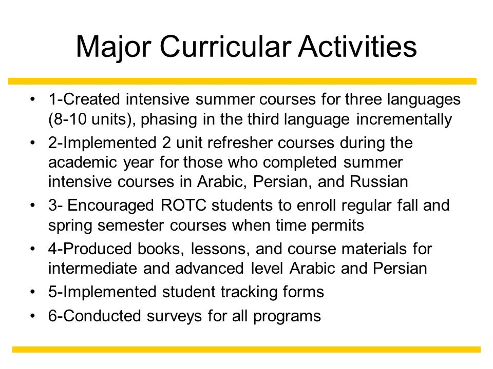 Major Curricular Activities 1-Created intensive summer courses for three languages (8-10 units), phasing in the third language incrementally 2-Implemented 2 unit refresher courses during the academic year for those who completed summer intensive courses in Arabic, Persian, and Russian 3- Encouraged ROTC students to enroll regular fall and spring semester courses when time permits 4-Produced books, lessons, and course materials for intermediate and advanced level Arabic and Persian 5-Implemented student tracking forms 6-Conducted surveys for all programs