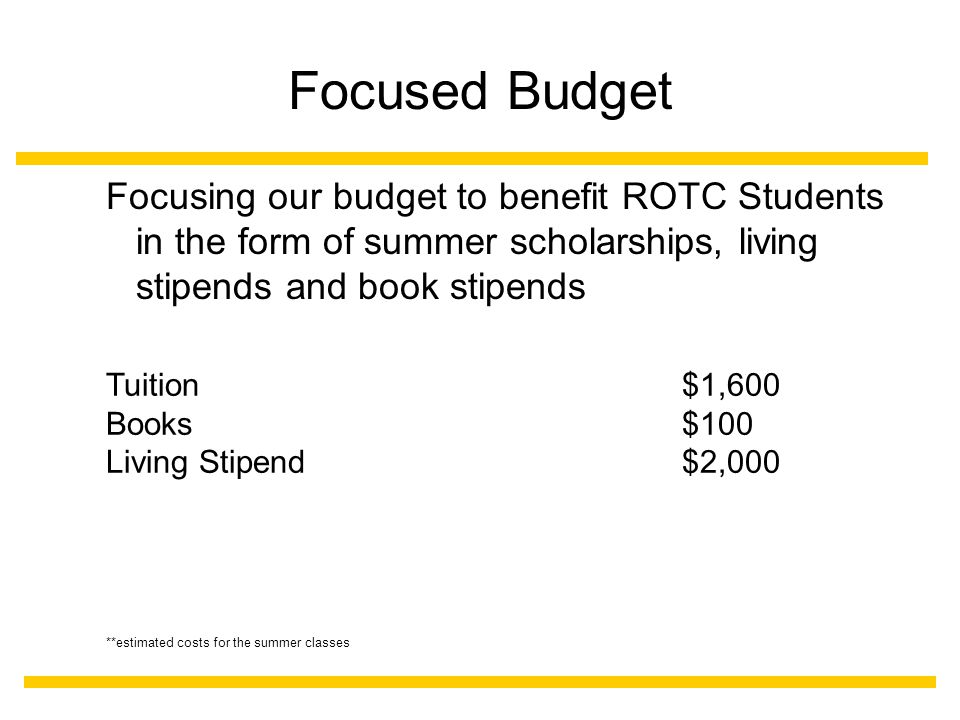 Focused Budget Focusing our budget to benefit ROTC Students in the form of summer scholarships, living stipends and book stipends Tuition $1,600 Books$100 Living Stipend$2,000 **estimated costs for the summer classes