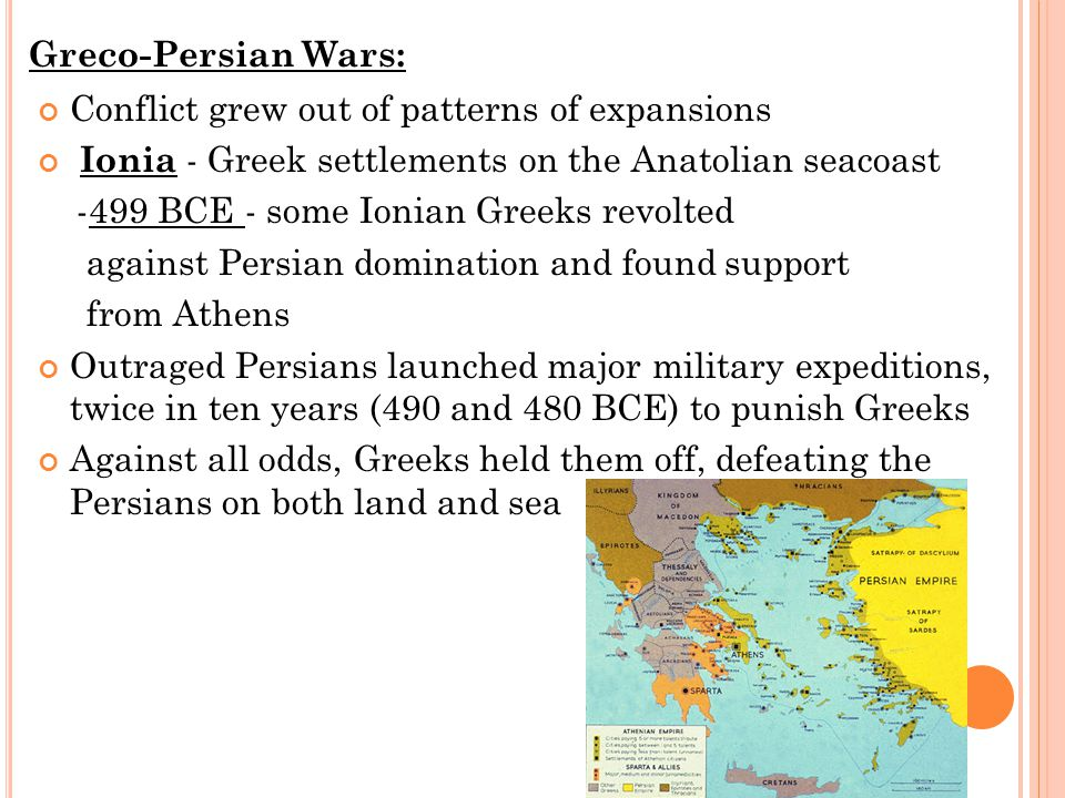 Conflict grew out of patterns of expansions Ionia - Greek settlements on the Anatolian seacoast -499 BCE - some Ionian Greeks revolted against Persian domination and found support from Athens Outraged Persians launched major military expeditions, twice in ten years (490 and 480 BCE) to punish Greeks Against all odds, Greeks held them off, defeating the Persians on both land and sea Greco-Persian Wars: