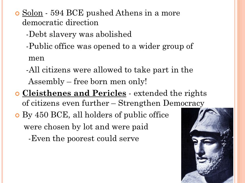 Solon - 594 BCE pushed Athens in a more democratic direction -Debt slavery was abolished -Public office was opened to a wider group of men -All citizens were allowed to take part in the Assembly – free born men only.