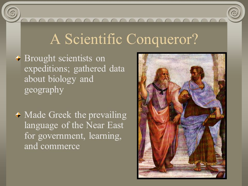A Scientific Conqueror? Brought scientists on expeditions; gathered data about biology and geography Made Greek the prevailing language of the Near Ea