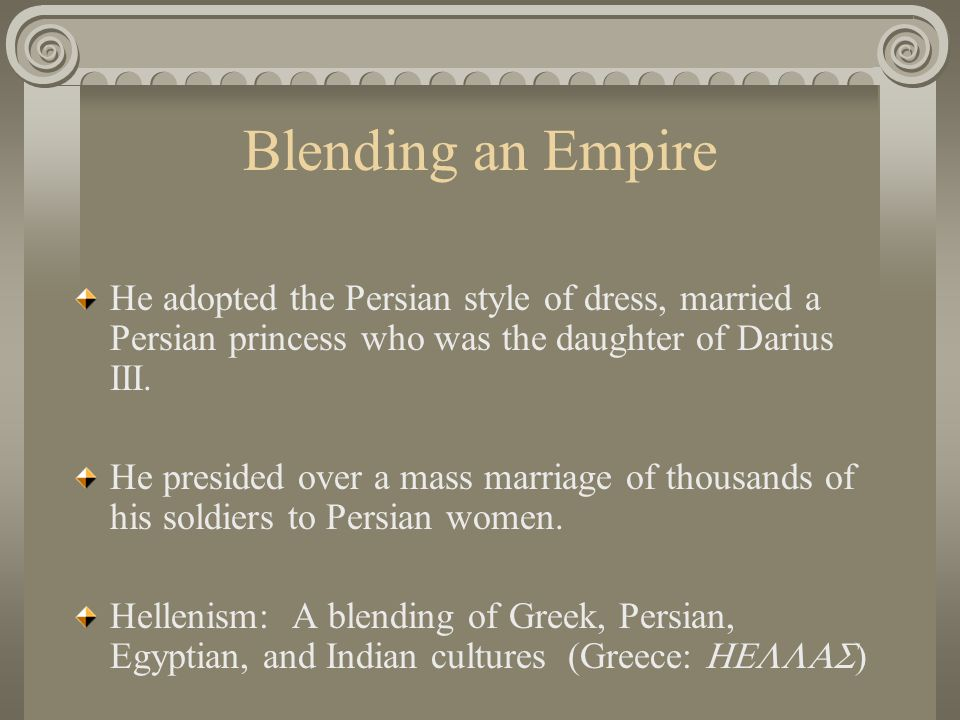 Blending an Empire He adopted the Persian style of dress, married a Persian princess who was the daughter of Darius III.