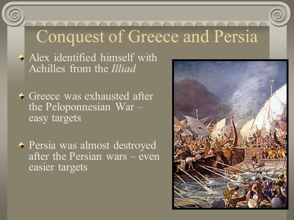 Conquest of Greece and Persia Alex identified himself with Achilles from the Illiad Greece was exhausted after the Peloponnesian War – easy targets Persia was almost destroyed after the Persian wars – even easier targets