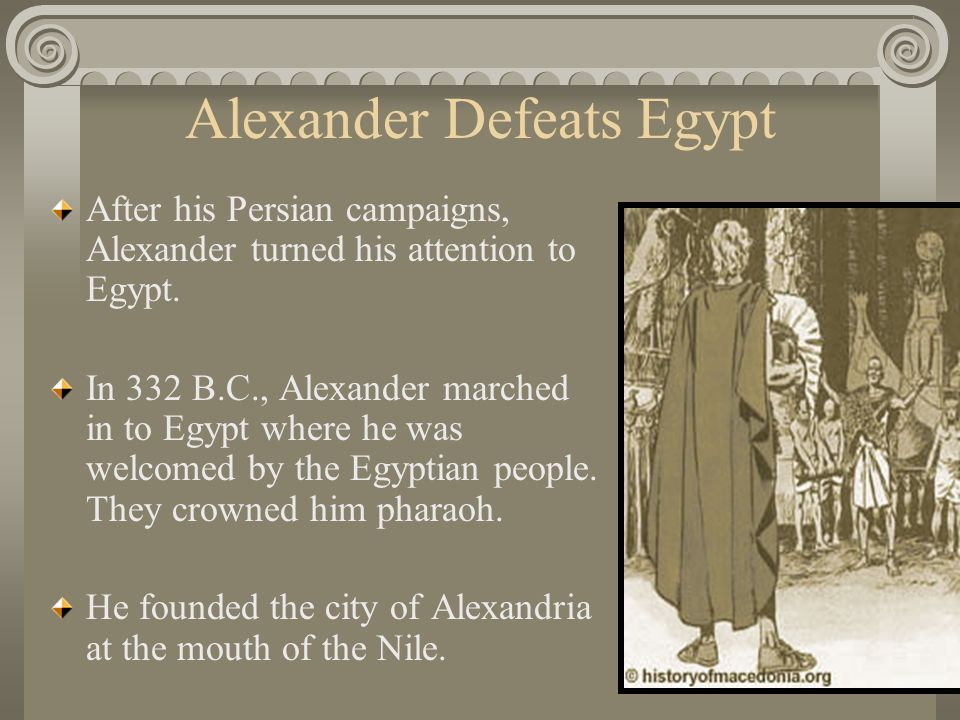 Alexander Defeats Egypt After his Persian campaigns, Alexander turned his attention to Egypt. In 332 B.C., Alexander marched in to Egypt where he was