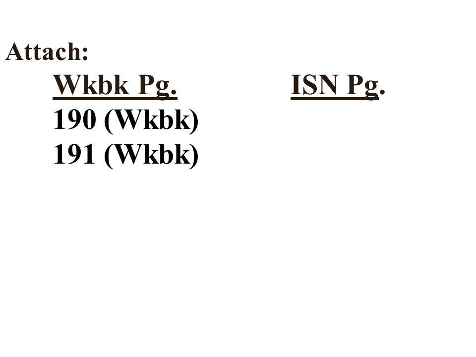 Attach: Wkbk Pg.ISN Pg. 190 (Wkbk) 191 (Wkbk)
