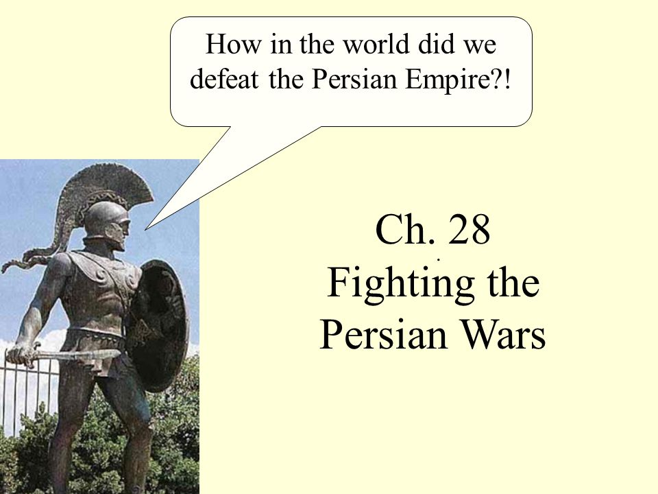 How in the world did we defeat the Persian Empire !. Ch. 28 Fighting the Persian Wars