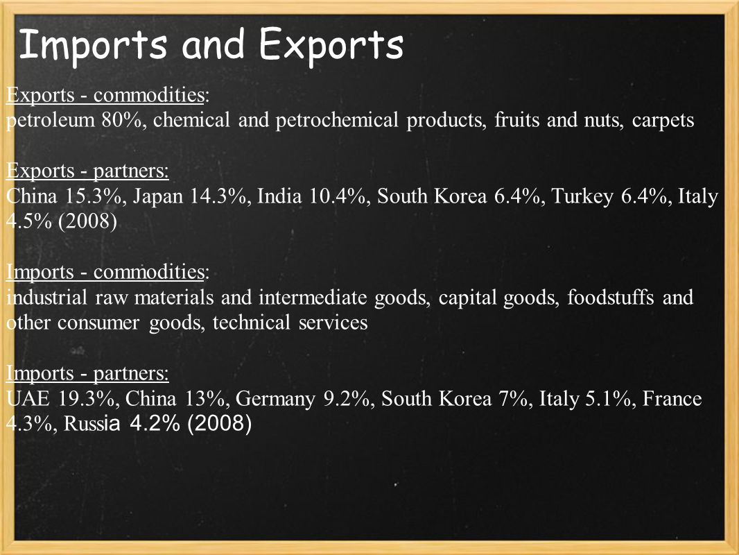 Imports and Exports Exports - commodities: petroleum 80%, chemical and petrochemical products, fruits and nuts, carpets Exports - partners: China 15.3%, Japan 14.3%, India 10.4%, South Korea 6.4%, Turkey 6.4%, Italy 4.5% (2008) Imports - commodities: industrial raw materials and intermediate goods, capital goods, foodstuffs and other consumer goods, technical services Imports - partners: UAE 19.3%, China 13%, Germany 9.2%, South Korea 7%, Italy 5.1%, France 4.3%, Russ ia 4.2% (2008)