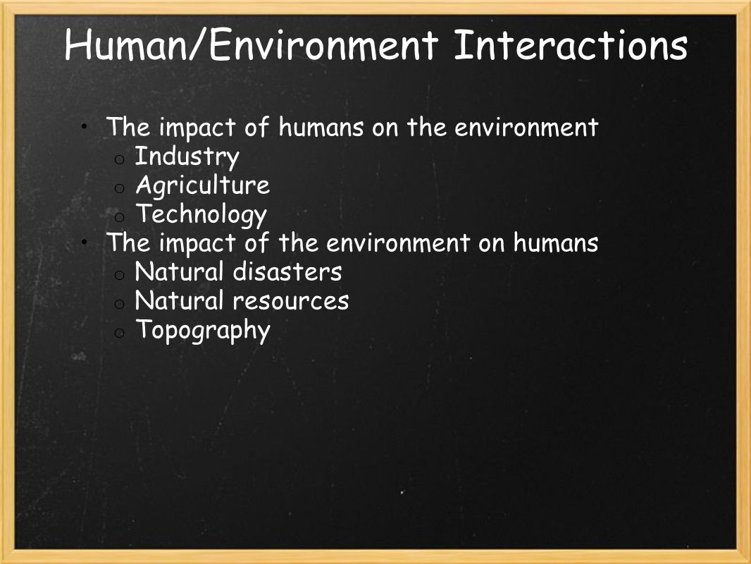 Human/Environment Interactions The impact of humans on the environment o Industry o Agriculture o Technology The impact of the environment on humans o Natural disasters o Natural resources o Topography