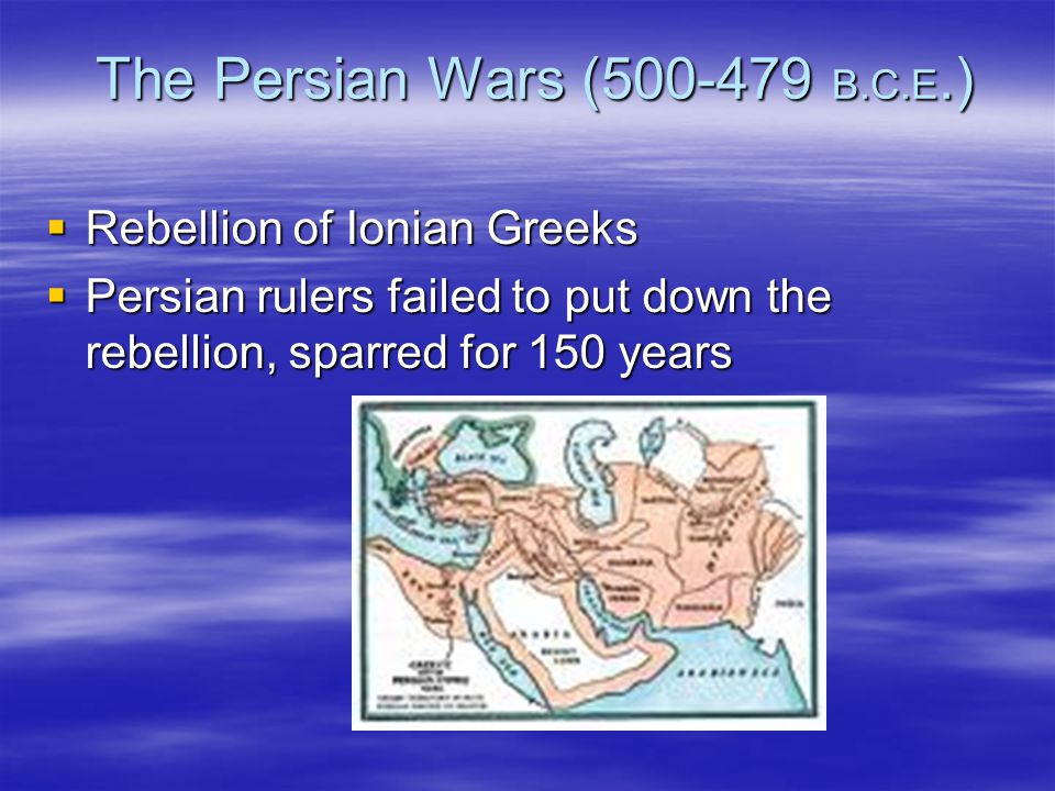The Persian Wars (500-479 B.C.E.)  Rebellion of Ionian Greeks  Persian rulers failed to put down the rebellion, sparred for 150 years