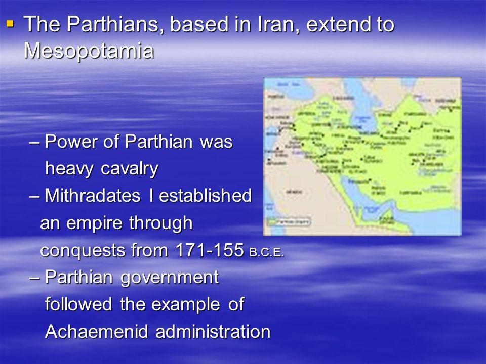  The Parthians, based in Iran, extend to Mesopotamia –Power of Parthian was heavy cavalry heavy cavalry –Mithradates I established an empire through