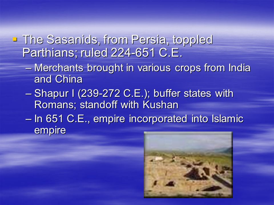  The Sasanids, from Persia, toppled Parthians; ruled 224-651 C.E. –Merchants brought in various crops from India and China –Shapur I (239-272 C.E.);