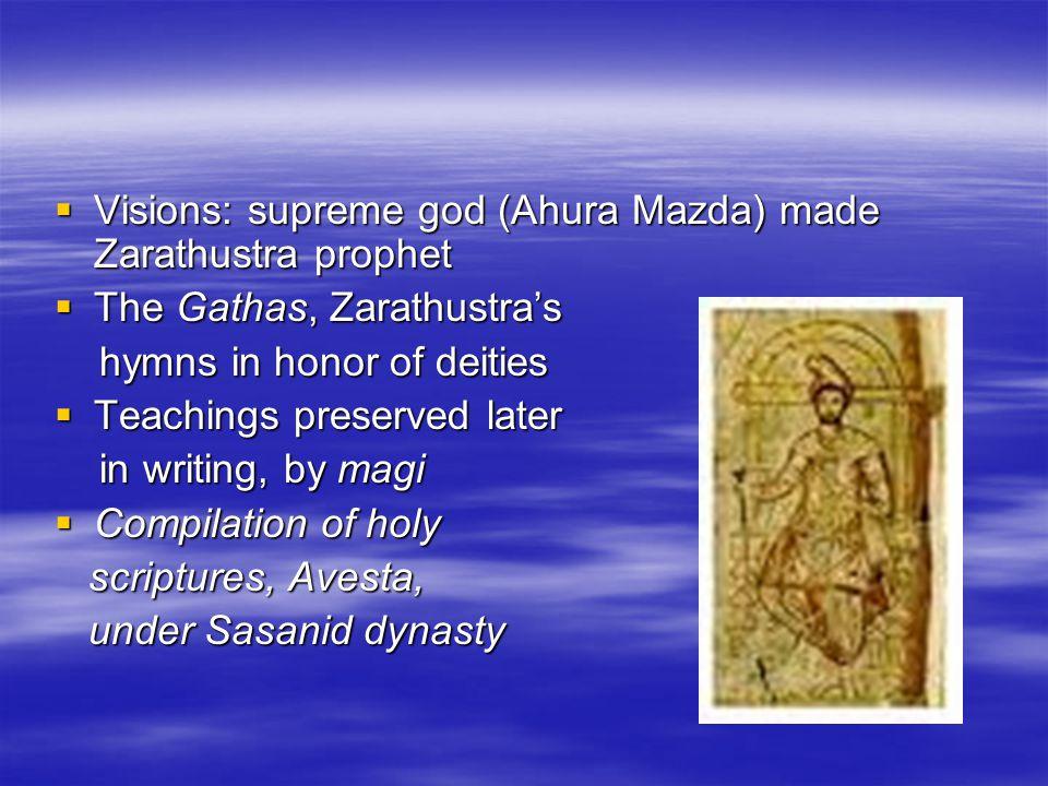  Visions: supreme god (Ahura Mazda) made Zarathustra prophet  The Gathas, Zarathustra's hymns in honor of deities hymns in honor of deities  Teachi