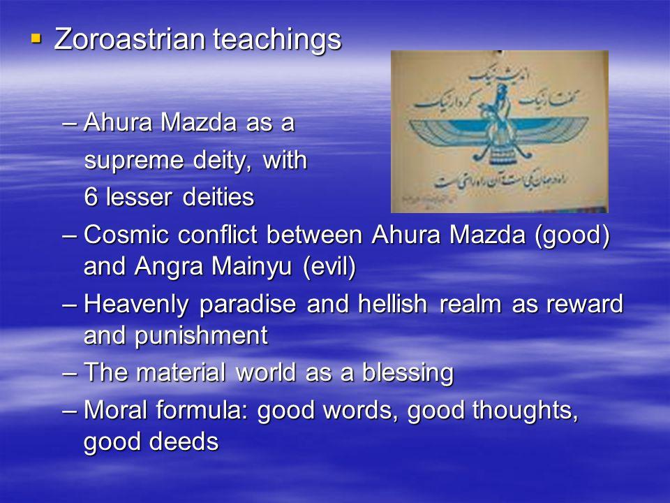  Zoroastrian teachings –Ahura Mazda as a supreme deity, with supreme deity, with 6 lesser deities 6 lesser deities –Cosmic conflict between Ahura Maz