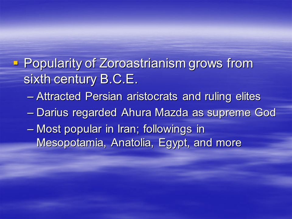  Popularity of Zoroastrianism grows from sixth century B.C.E. –Attracted Persian aristocrats and ruling elites –Darius regarded Ahura Mazda as suprem