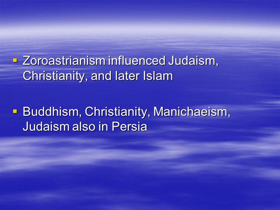  Zoroastrianism influenced Judaism, Christianity, and later Islam  Buddhism, Christianity, Manichaeism, Judaism also in Persia