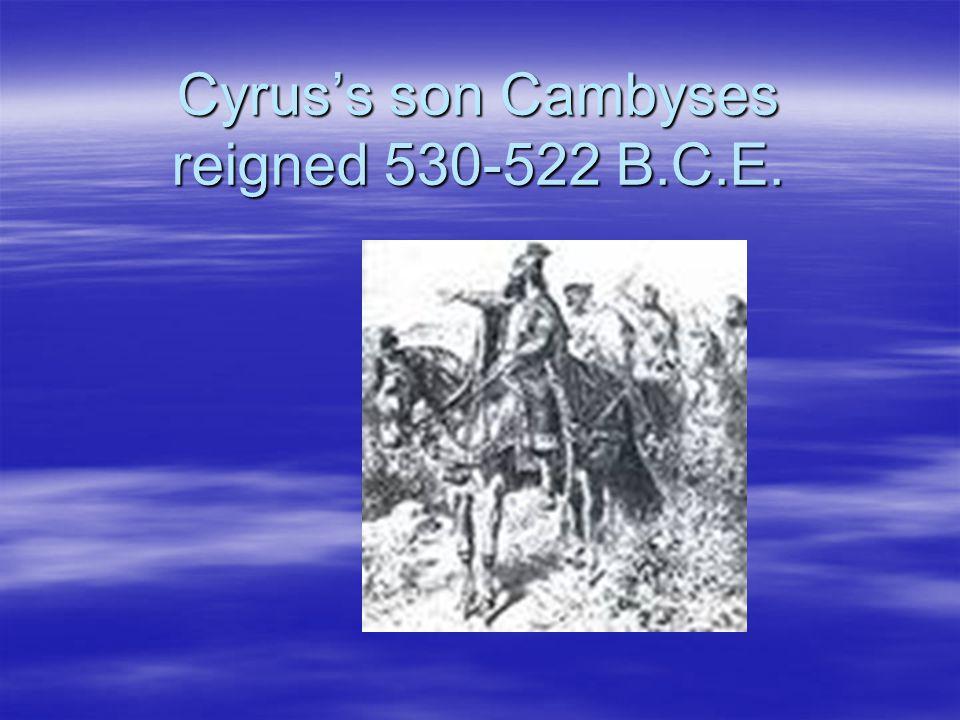 Cyrus's son Cambyses reigned 530-522 B.C.E.