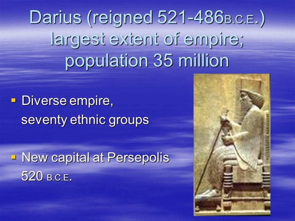 Darius (reigned 521-486 B.C.E.) largest extent of empire; population 35 million  Diverse empire, seventy ethnic groups seventy ethnic groups  New ca