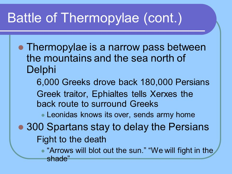 Battle of Thermopylae (cont.) Thermopylae is a narrow pass between the mountains and the sea north of Delphi 6,000 Greeks drove back 180,000 Persians