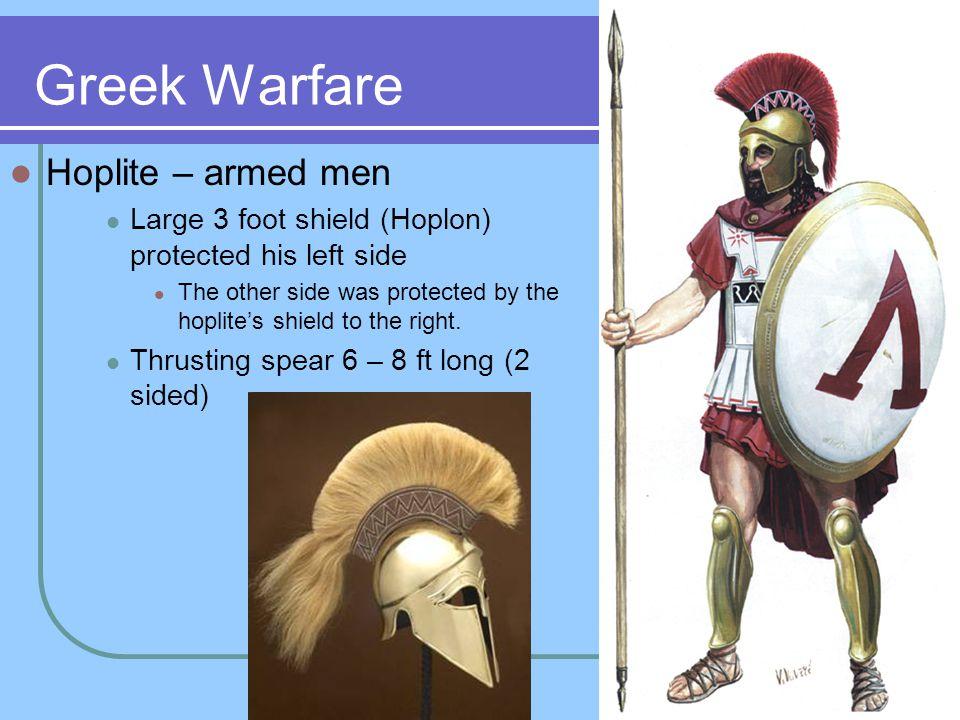 Greek Warfare Hoplite – armed men Large 3 foot shield (Hoplon) protected his left side The other side was protected by the hoplite's shield to the rig