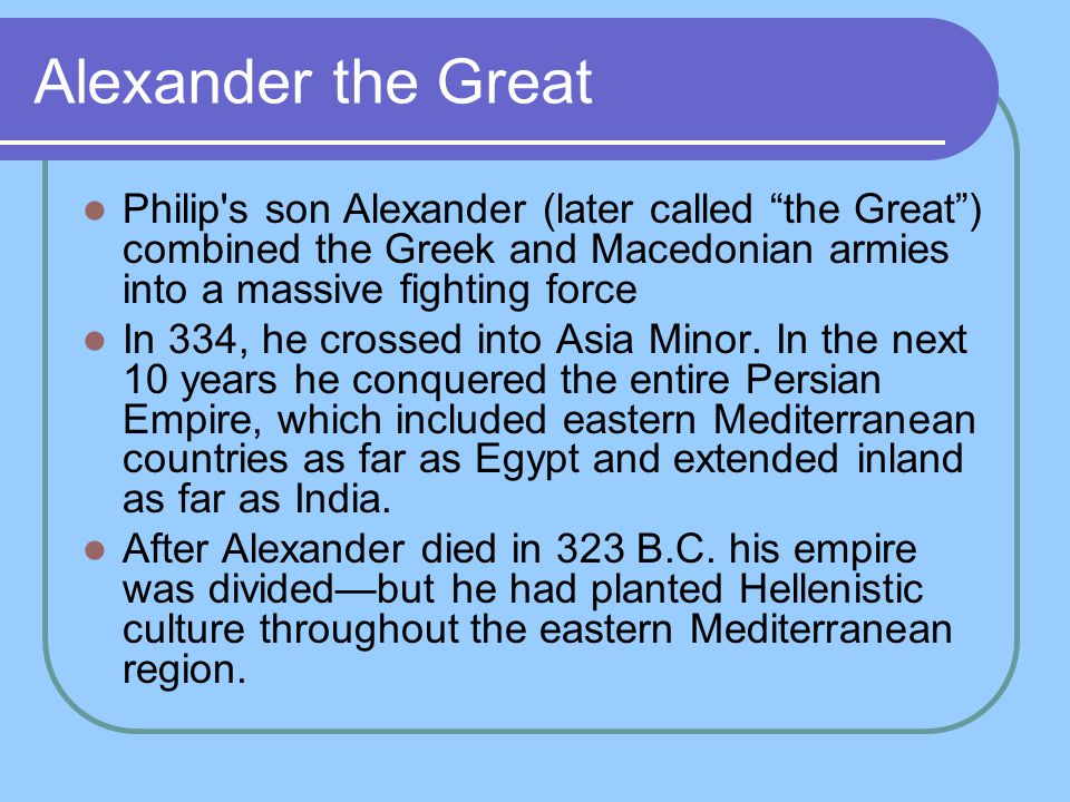 """Alexander the Great Philip's son Alexander (later called """"the Great"""") combined the Greek and Macedonian armies into a massive fighting force In 334, h"""
