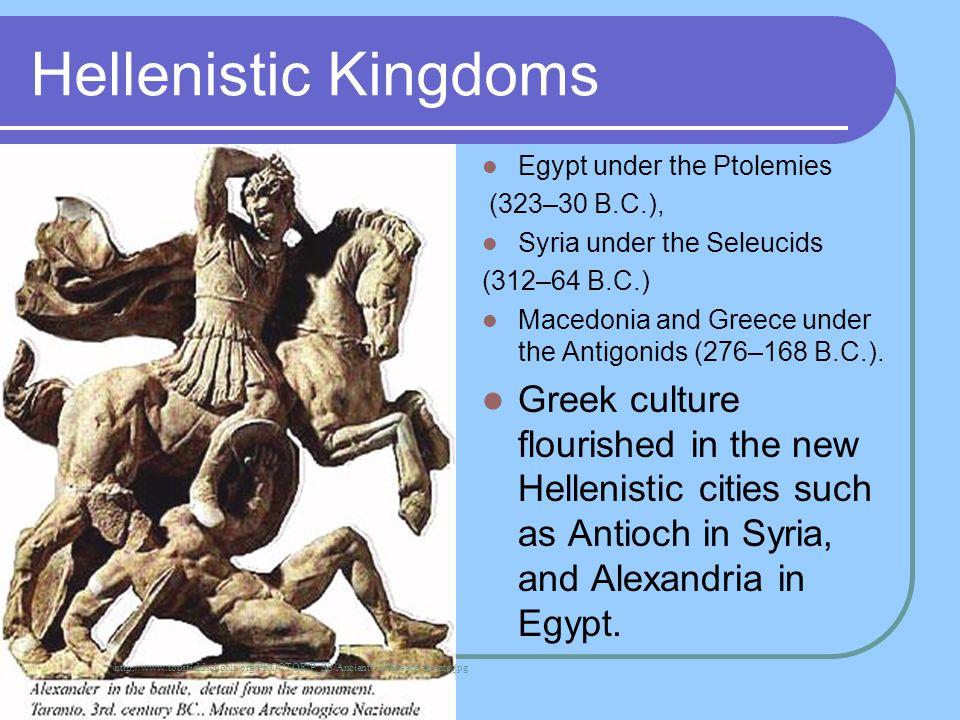 Hellenistic Kingdoms Egypt under the Ptolemies (323–30 B.C.), Syria under the Seleucids (312–64 B.C.) Macedonia and Greece under the Antigonids (276–1