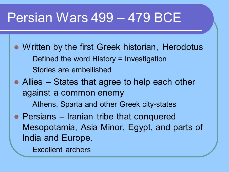 Persian Wars 499 – 479 BCE Written by the first Greek historian, Herodotus Defined the word History = Investigation Stories are embellished Allies – S