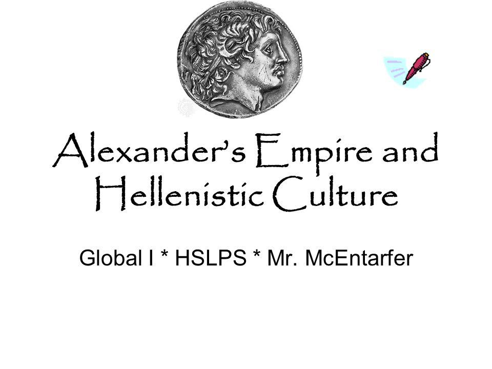 Alexander's Empire and Hellenistic Culture Global I * HSLPS * Mr. McEntarfer