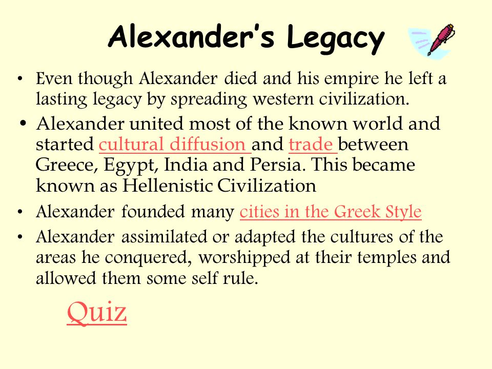 Alexander's Legacy Even though Alexander died and his empire he left a lasting legacy by spreading western civilization.