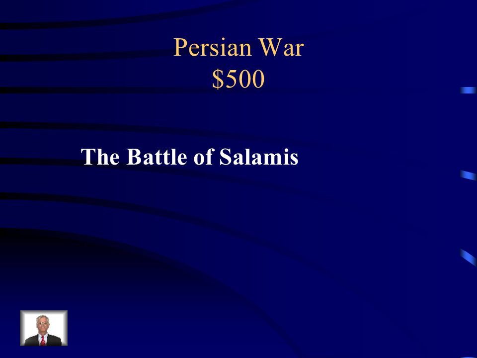 Persian War $500 The Persians were defeated by the Greek navy at the Battle of _______ in 480 BC.