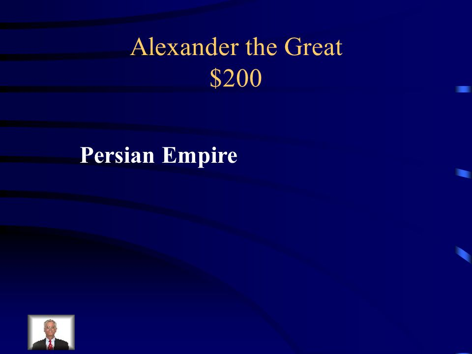 Alexander the Great $200 Conquered this empire during his conquests.