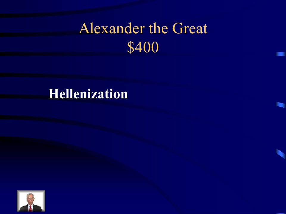Alexander the Great $400 What was his spreading of Greek culture called?