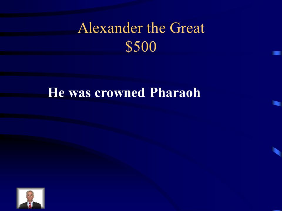 Alexander the Great $500 What was his accomplishment in the hierarchy of Egypt