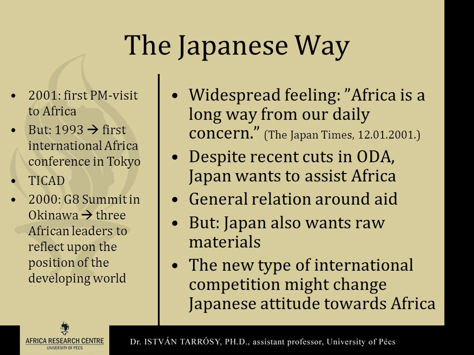 The Japanese Way Widespread feeling: Africa is a long way from our daily concern. (The Japan Times, 12.01.2001.) Despite recent cuts in ODA, Japan wants to assist Africa General relation around aid But: Japan also wants raw materials The new type of international competition might change Japanese attitude towards Africa 2001: first PM-visit to Africa But: 1993  first international Africa conference in Tokyo TICAD 2000: G8 Summit in Okinawa  three African leaders to reflect upon the position of the developing world