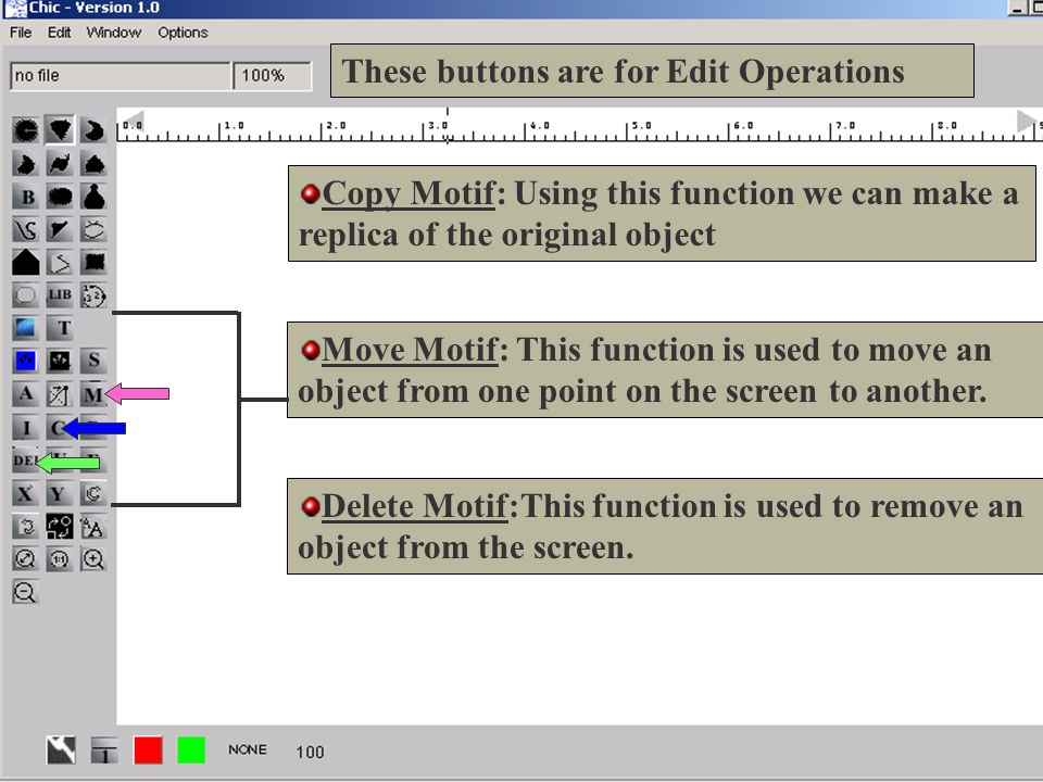 10 These buttons are for Edit Operations Copy Motif: Using this function we can make a replica of the original object Move Motif: This function is used to move an object from one point on the screen to another.