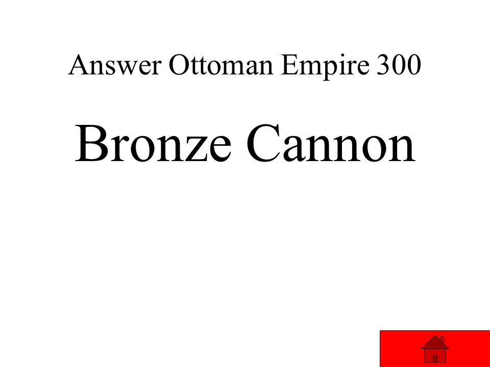 Ottoman Empire 300 This weapon helped the Ottomans finally conquer Constantinople Answer