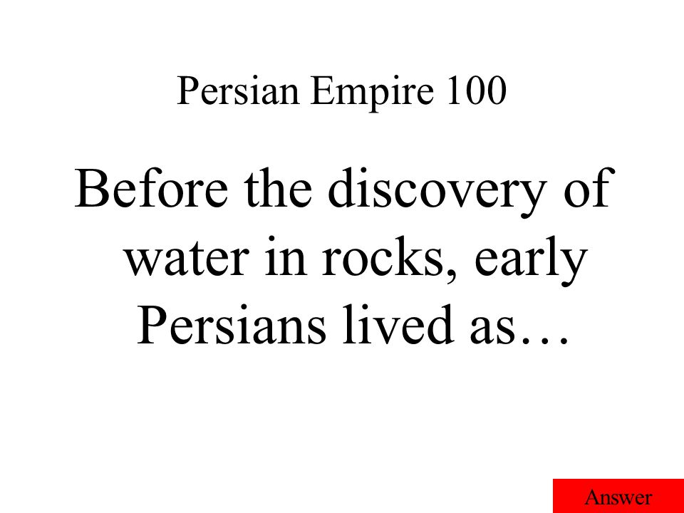 Persian Empire 100 Answer Before the discovery of water in rocks, early Persians lived as…