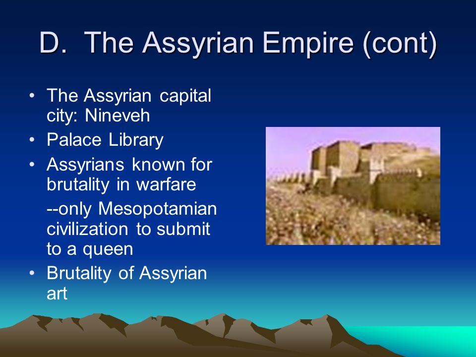 D. The Assyrian Empire (cont) The Assyrian capital city: Nineveh Palace Library Assyrians known for brutality in warfare --only Mesopotamian civilizat