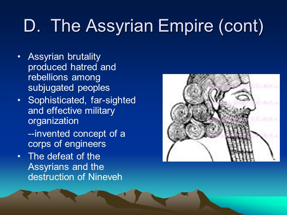 D. The Assyrian Empire (cont) Assyrian brutality produced hatred and rebellions among subjugated peoples Sophisticated, far-sighted and effective mili