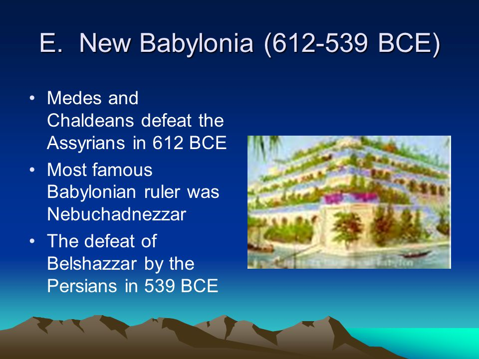 E. New Babylonia (612-539 BCE) Medes and Chaldeans defeat the Assyrians in 612 BCE Most famous Babylonian ruler was Nebuchadnezzar The defeat of Belsh