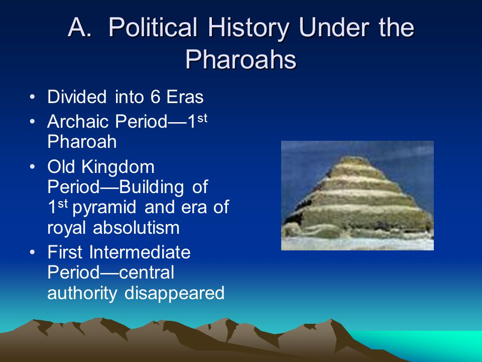 A. Political History Under the Pharoahs Divided into 6 Eras Archaic Period—1 st Pharoah Old Kingdom Period—Building of 1 st pyramid and era of royal a
