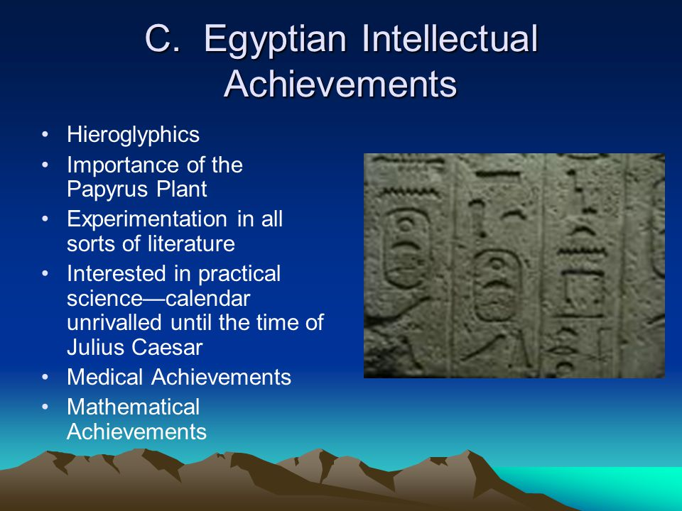 C. Egyptian Intellectual Achievements Hieroglyphics Importance of the Papyrus Plant Experimentation in all sorts of literature Interested in practical